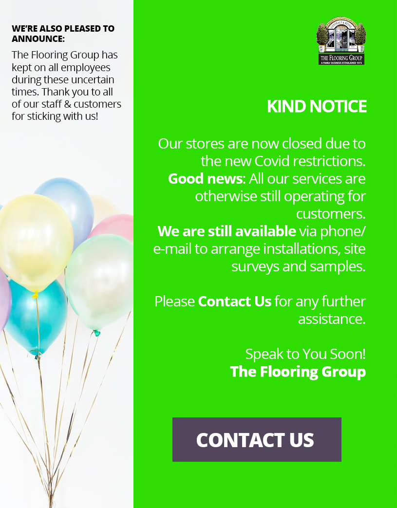Kind Notice: Our stores are now closed due to new Covid restrictions. Good news: all our services are otherwise still operating for customers. We are still available via phone/e-mail to arrange installations, site surveys and samples. Please contact us for any further assistance. Speak you soon - The Flooring Group